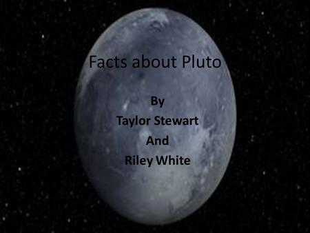 Facts about Pluto By Taylor Stewart And Riley White.