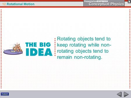 12 Rotational Motion Rotating objects tend to keep rotating while non- rotating objects tend to remain non-rotating.