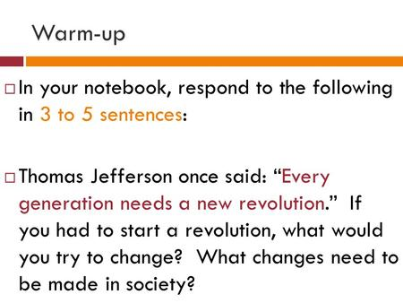 "Warm-up  In your notebook, respond to the following in 3 to 5 sentences:  Thomas Jefferson once said: ""Every generation needs a new revolution."" If you."