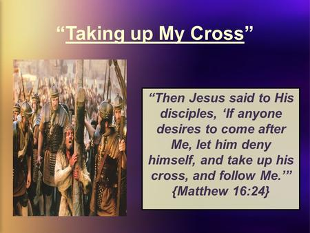 """Taking up My Cross"" ""Then Jesus said to His disciples, 'If anyone desires to come after Me, let him deny himself, and take up his cross, and follow Me.'"""