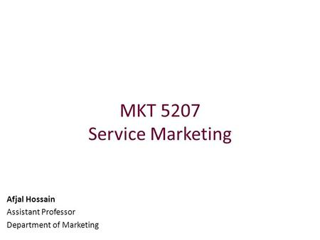 MKT 5207 Service Marketing Afjal Hossain Assistant Professor Department of Marketing.