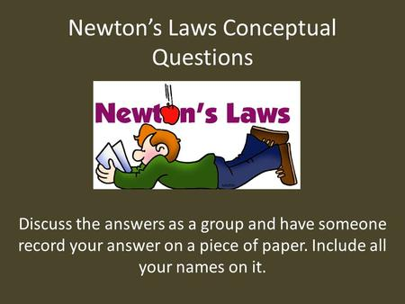 Newton's Laws Conceptual Questions Discuss the answers as a group and have someone record your answer on a piece of paper. Include all your names on it.