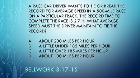 A RACE CAR DRIVER WANTS TO TIE OR BREAK THE RECORD FOR AVERAGE SPEED IN A 500-MILE RACE ON A PARTICULAR TRACK. THE RECORD TIME TO COMPLETE THE RACE IS.