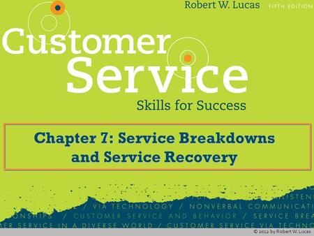 © 2012 by Robert W. Lucas Chapter 7: Service Breakdowns and Service Recovery.