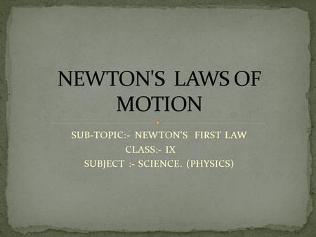 SUB-TOPIC:- NEWTON'S FIRST LAW CLASS:- IX SUBJECT :- SCIENCE. (PHYSICS)