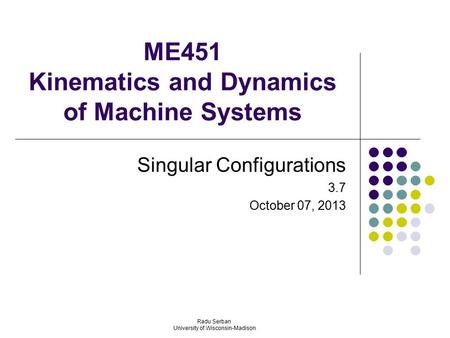 ME451 Kinematics and Dynamics of Machine Systems Singular Configurations 3.7 October 07, 2013 Radu Serban University of Wisconsin-Madison.