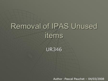Removal of IPAS Unused items UR346 Author :Pascal Pauchet – 04/03/2008.