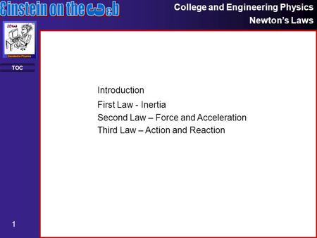 College and Engineering Physics Newton's Laws 1 TOC First Law - Inertia Second Law – Force and Acceleration Third Law – Action and Reaction Introduction.