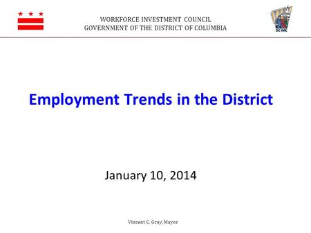 WORKFORCE INVESTMENT COUNCIL GOVERNMENT OF THE DISTRICT OF COLUMBIA Employment Trends in the District January 10, 2014 Vincent C. Gray, Mayor.