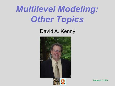 Multilevel Modeling: Other Topics David A. Kenny January 7, 2014.