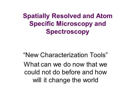 "Spatially Resolved and Atom Specific Microscopy and Spectroscopy ""New Characterization Tools"" What can we do now that we could not do before and how will."