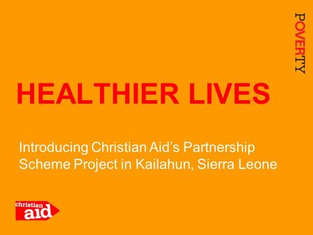 1 Introducing Christian Aid's Partnership Scheme Project in Kailahun, Sierra Leone HEALTHIER LIVES.