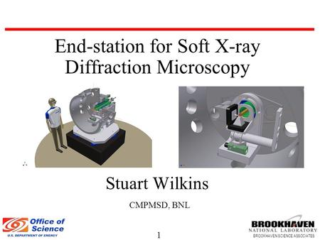 1 BROOKHAVEN SCIENCE ASSOCIATES End-station for Soft X-ray Diffraction Microscopy Stuart Wilkins CMPMSD, BNL.