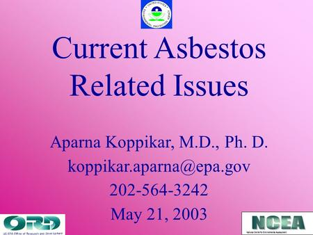 Current Asbestos Related Issues Aparna Koppikar, M.D., Ph. D. 202-564-3242 May 21, 2003 National Center for Environmental Assessment.