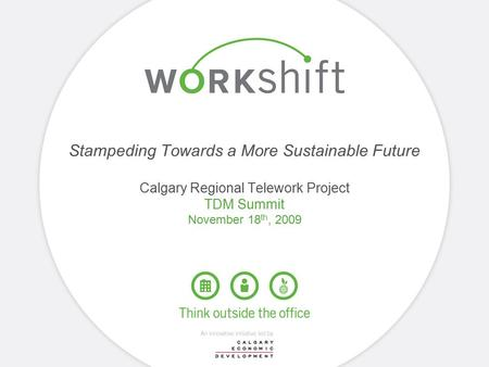 Stampeding Towards a More Sustainable Future Calgary Regional Telework Project TDM Summit November 18 th, 2009.