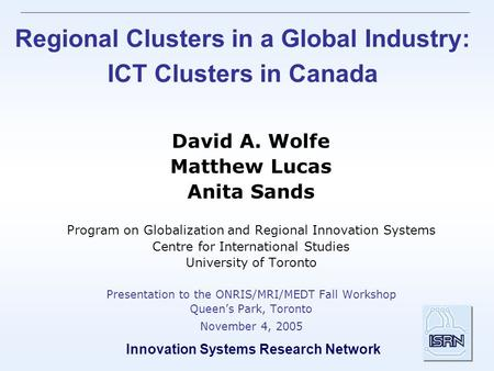 Innovation Systems Research Network Regional Clusters in a Global Industry: ICT Clusters in Canada David A. Wolfe Matthew Lucas Anita Sands Program on.