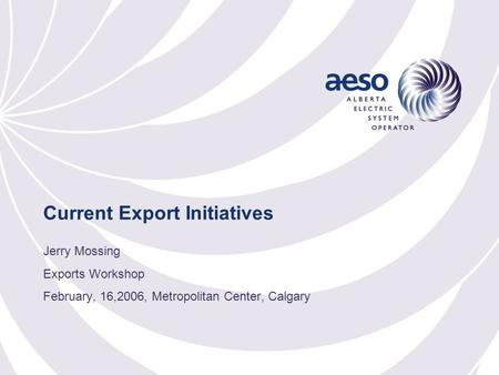 Current Export Initiatives Jerry Mossing Exports Workshop February, 16,2006, Metropolitan Center, Calgary.