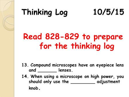 Thinking Log 10/5/15 Read 828-829 to prepare for the thinking log 13. Compound microscopes have an eyepiece lens and _______ lenses. 14. When using a microscope.