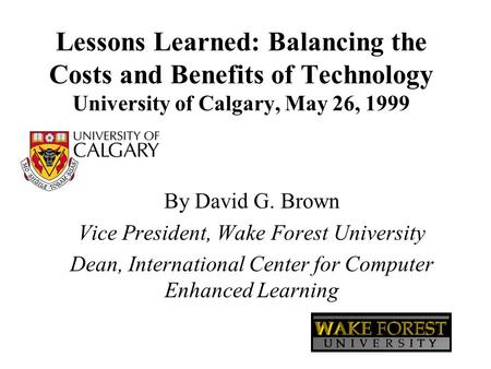 Lessons Learned: Balancing the Costs and Benefits of Technology University of Calgary, May 26, 1999 By David G. Brown Vice President, Wake Forest University.