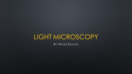Light Microscopy By: Nicole Sullivan.