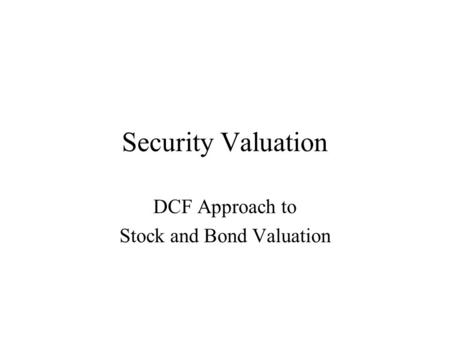 Security Valuation DCF Approach to Stock and Bond Valuation.
