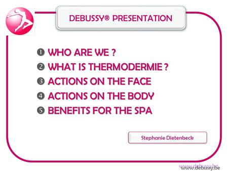  WHO ARE WE ?  WHAT IS THERMODERMIE ?  ACTIONS ON THE FACE  ACTIONS ON THE BODY  BENEFITS FOR THE SPA DEBUSSY® PRESENTATION Stephanie Dietenbeck www.debussy.be.