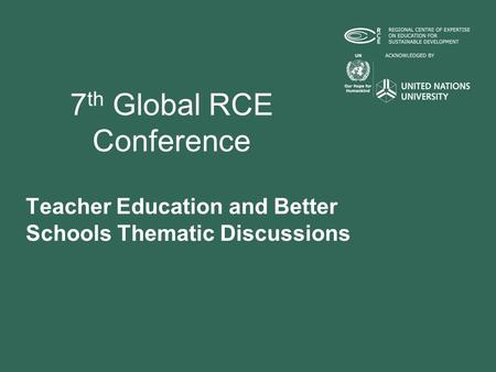 7 th Global RCE Conference Teacher Education and Better Schools Thematic Discussions.