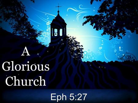 AGloriousChurch Eph 5:27. A Glorious Church The church is glorious!The church is glorious!
