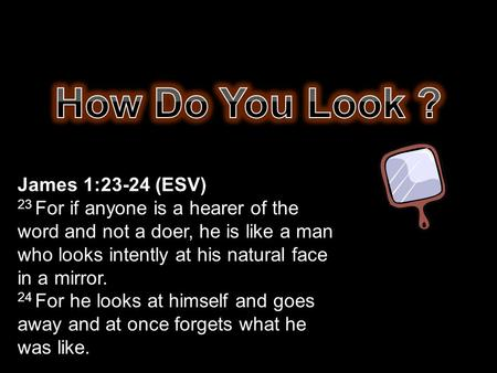 James 1:23-24 (ESV) 23 For if anyone is a hearer of the word and not a doer, he is like a man who looks intently at his natural face in a mirror. 24 For.