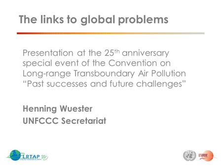 "The links to global problems Presentation at the 25 th anniversary special event of the Convention on Long-range Transboundary Air Pollution ""Past successes."