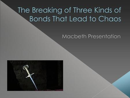 In Macbeth, there are many different bonds that are broken which eventually lead to chaos. Shakespeare demonstrates how when the bonds are intact between.