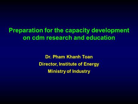Preparation for the capacity development on cdm research and education Dr. Pham Khanh Toan Director, Institute of Energy Ministry of Industry.