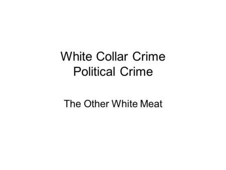 White Collar Crime Political Crime The Other White Meat.