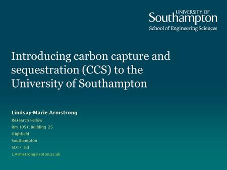 Introducing carbon capture and sequestration (CCS) to the University of Southampton Lindsay-Marie Armstrong Research Fellow Rm 1051, Building 25 Highfield.