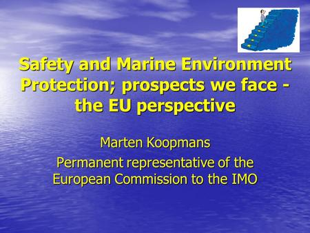 Safety and Marine Environment Protection; prospects we face - the EU perspective Marten Koopmans Permanent representative of the European Commission to.