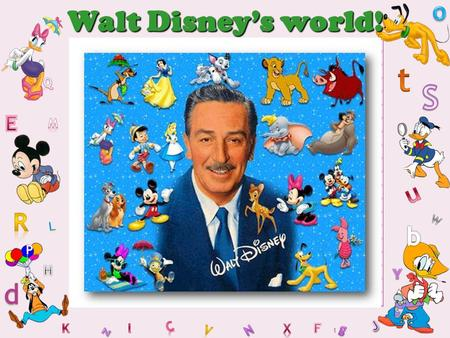 1 Walt Disney's world!. 2 Walt Disney December 5, 1901 – December 15, 1966 He was born in Chicago. Disney has created a lot of cartoons and films. His.