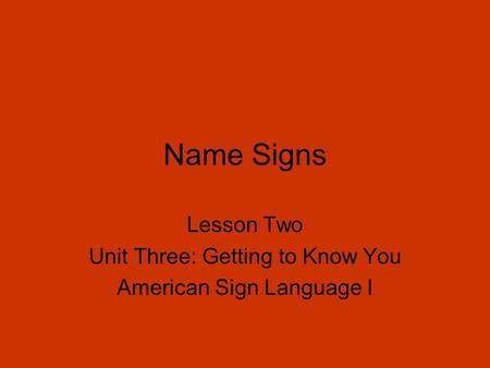 Name Signs Lesson Two Unit Three: Getting to Know You American Sign Language I.