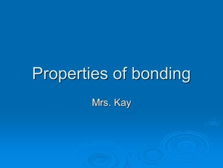 Properties of bonding Mrs. Kay.