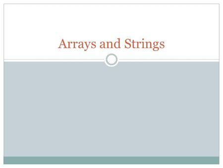 Arrays and Strings. Why? Consider a class of 30 students, each has a score for hw1  Do we want to have 30 variables with different names?  Would it.