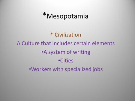 * Mesopotamia * Civilization A Culture that includes certain elements A system of writing Cities Workers with specialized jobs.