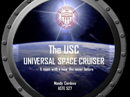 A room with a view like never before The USC UNIVERSAL SPACE CRUISER Mandy Cordova ASTE 527.