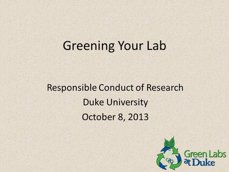 Greening Your Lab Responsible Conduct of Research Duke University October 8, 2013.