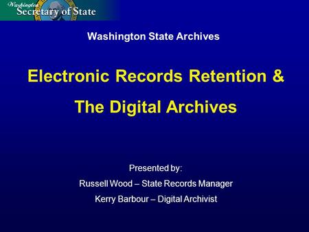 Washington State Archives Presented by: Russell Wood – State Records Manager Kerry Barbour – Digital Archivist Electronic Records Retention & The Digital.