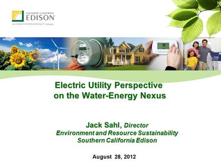 Electric Utility Perspective on the Water-Energy Nexus Jack Sahl, Director Environment and Resource Sustainability Southern California Edison August 28,
