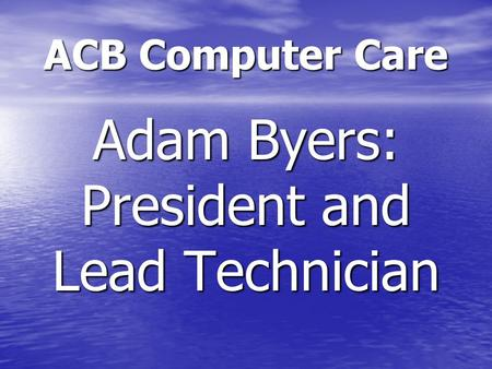 ACB Computer Care Adam Byers: President and Lead Technician.