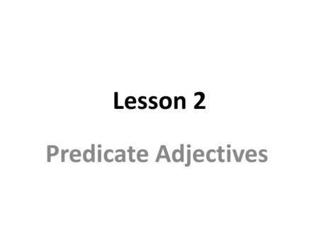 Lesson 2 Predicate Adjectives. A predicate adjective: follows a linking verb and describes the verb's subject. The linking verb connects the predicate.