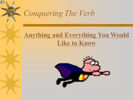 Anything and Everything You Would Like to Know Conquering The Verb.