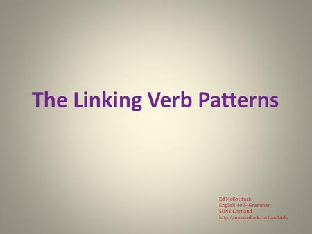 The Linking Verb Patterns Ed McCorduck English 402--Grammar SUNY Cortland