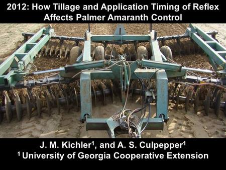 2012: How Tillage and Application Timing of Reflex Affects Palmer Amaranth Control J. M. Kichler 1, and A. S. Culpepper 1 1 University of Georgia Cooperative.