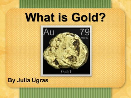What is Gold? By Julia Ugras. What Are Elements? Definition: An element is a specific type of atom. I will be presenting the atomic structure, history.